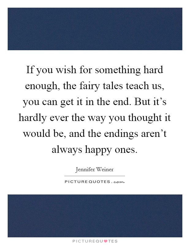 If you wish for something hard enough, the fairy tales teach us, you can get it in the end. But it's hardly ever the way you thought it would be, and the endings aren't always happy ones Picture Quote #1