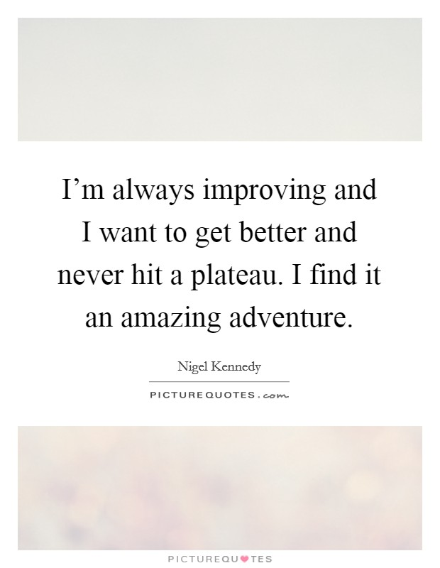 I'm always improving and I want to get better and never hit a plateau. I find it an amazing adventure Picture Quote #1