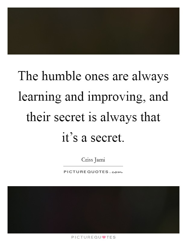 The humble ones are always learning and improving, and their secret is always that it's a secret Picture Quote #1