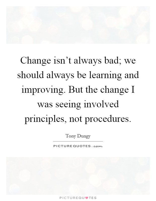 Change isn't always bad; we should always be learning and improving. But the change I was seeing involved principles, not procedures Picture Quote #1