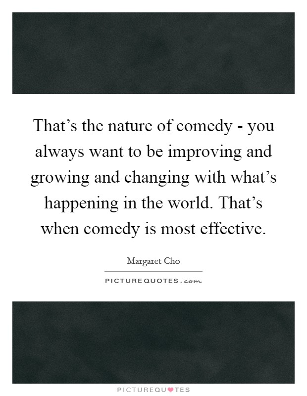 That's the nature of comedy - you always want to be improving and growing and changing with what's happening in the world. That's when comedy is most effective Picture Quote #1
