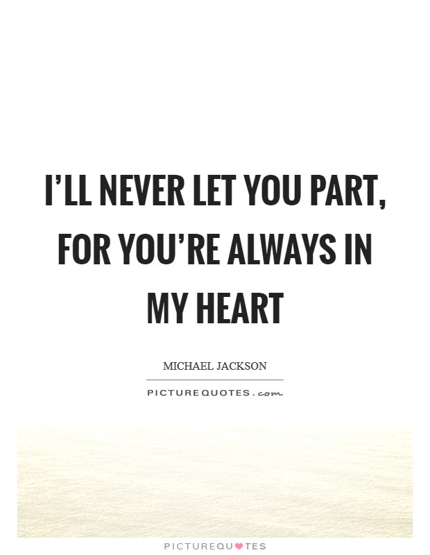 I'll never let you part, for you're always in my heart Picture Quote #1