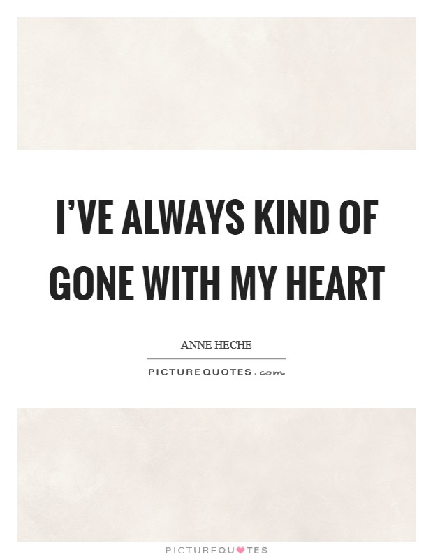 I've always kind of gone with my heart Picture Quote #1