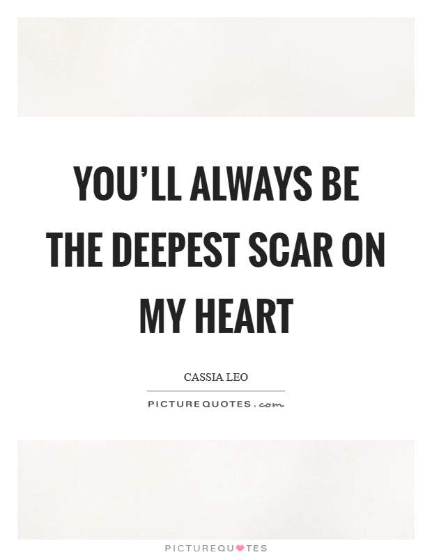 You'll always be the deepest scar on my heart Picture Quote #1
