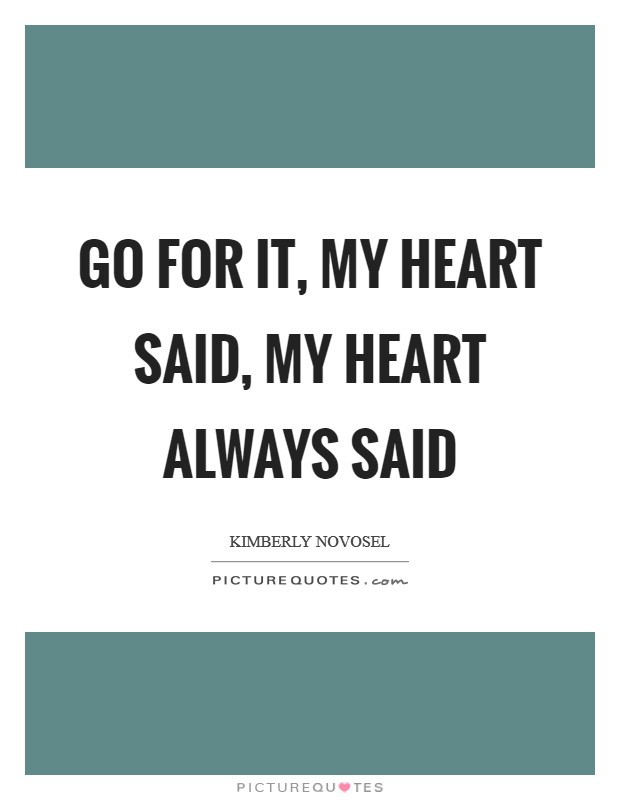 Go for it, my heart said, my heart always said Picture Quote #1