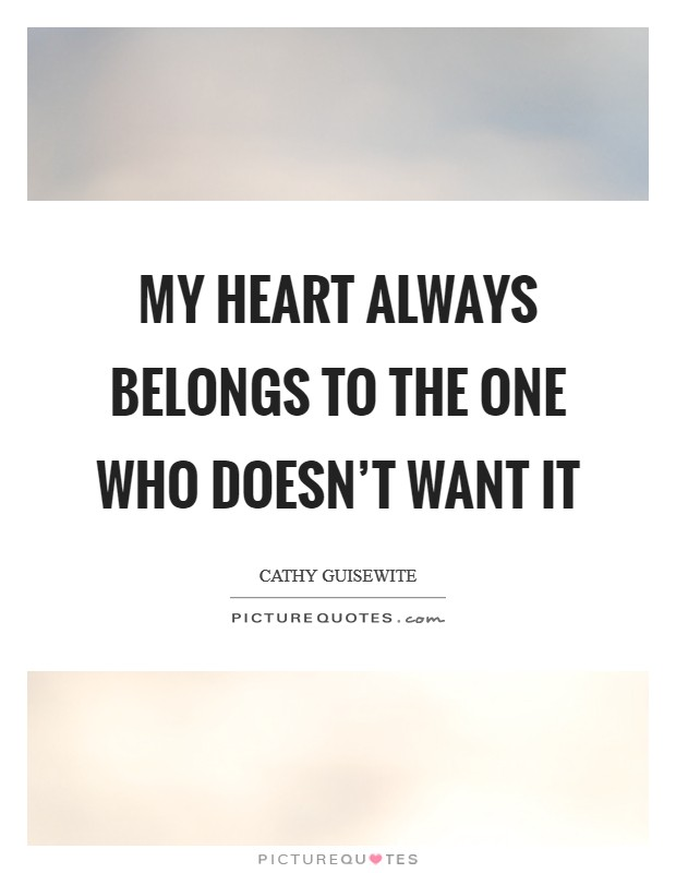 My heart always belongs to the one who doesn't want it Picture Quote #1