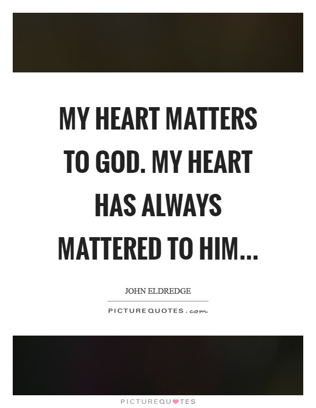 My heart matters to God. My heart has always mattered to him Picture Quote #1