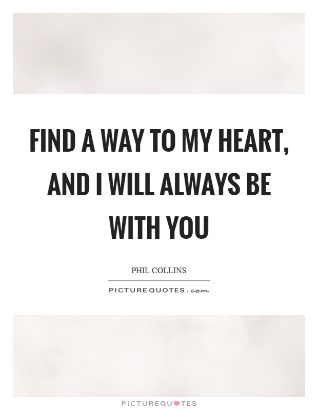 Find a way to my heart, and I will always be with you Picture Quote #1