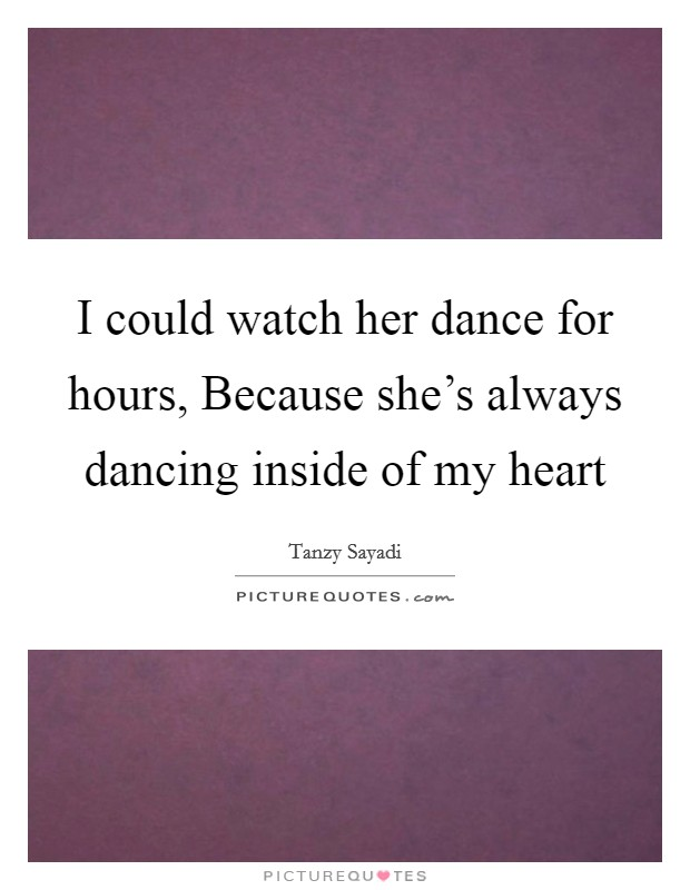 I could watch her dance for hours, Because she's always dancing inside of my heart Picture Quote #1