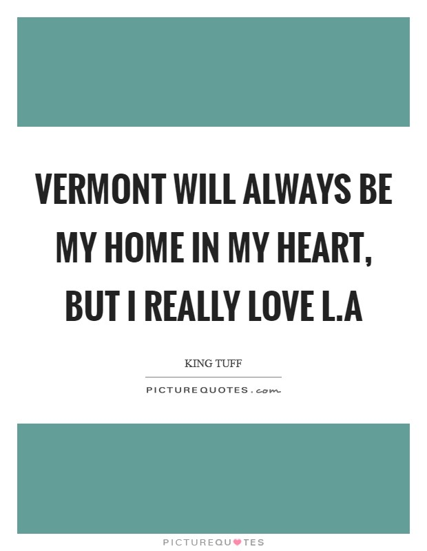 Vermont will always be my home in my heart, but I really love L.A Picture Quote #1