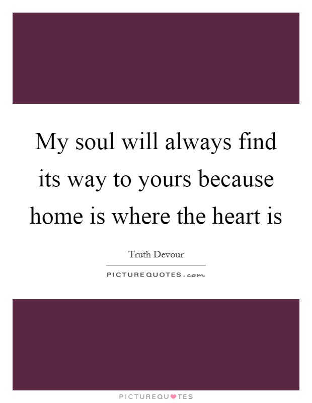 My soul will always find its way to yours because home is where the heart is Picture Quote #1