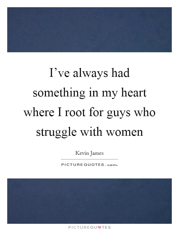 I've always had something in my heart where I root for guys who struggle with women Picture Quote #1