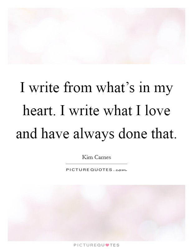 I write from what's in my heart. I write what I love and have always done that Picture Quote #1