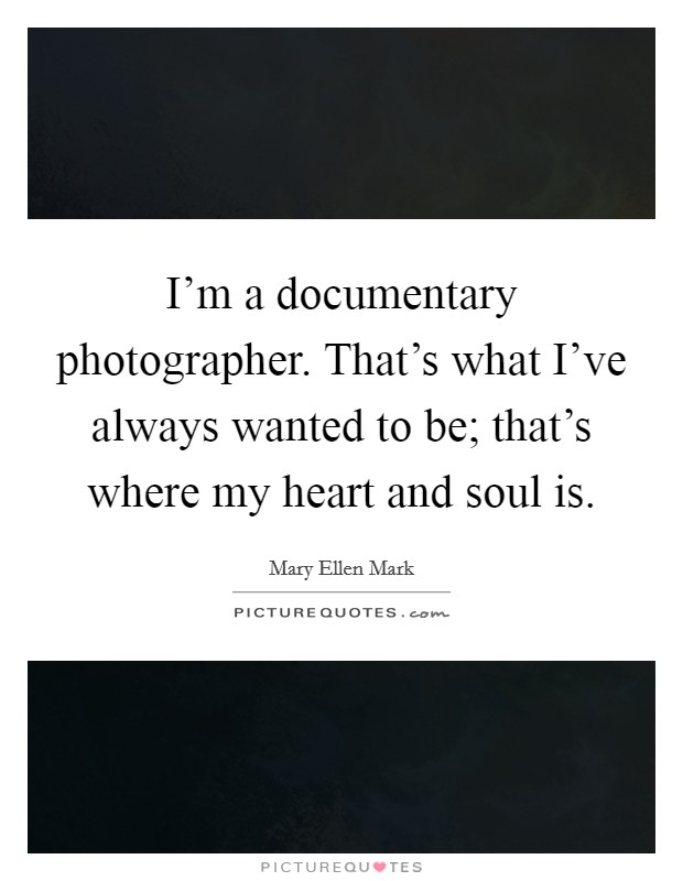I'm a documentary photographer. That's what I've always wanted to be; that's where my heart and soul is Picture Quote #1