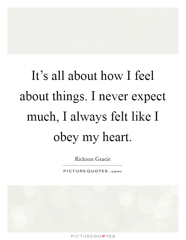 It's all about how I feel about things. I never expect much, I always felt like I obey my heart Picture Quote #1