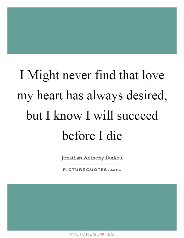 I Might never find that love my heart has always desired, but I know I will succeed before I die Picture Quote #1