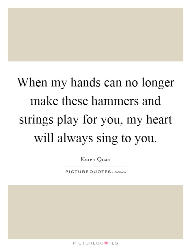 When my hands can no longer make these hammers and strings play for you, my heart will always sing to you Picture Quote #1