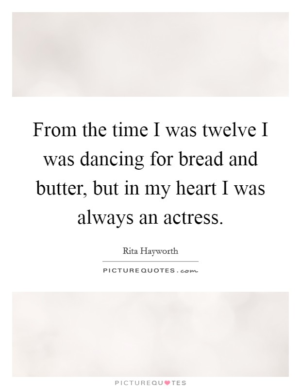 From the time I was twelve I was dancing for bread and butter, but in my heart I was always an actress Picture Quote #1