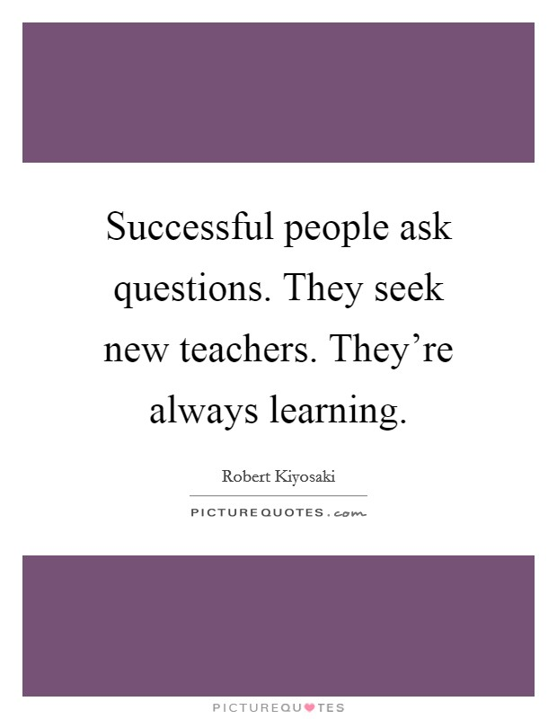 Successful people ask questions. They seek new teachers. They're always learning Picture Quote #1