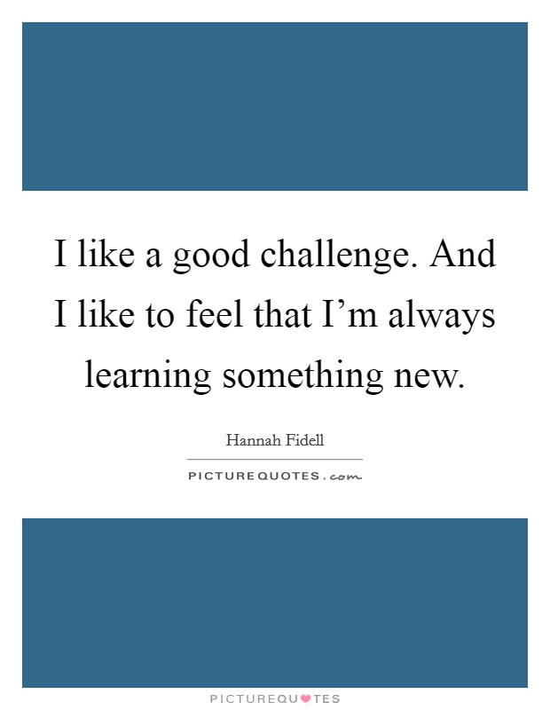I like a good challenge. And I like to feel that I'm always learning something new Picture Quote #1