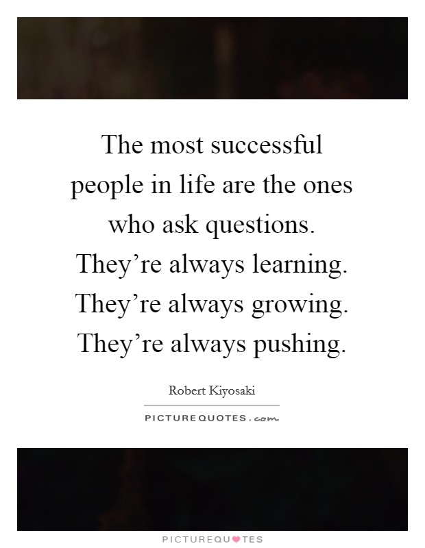 The most successful people in life are the ones who ask questions. They're always learning. They're always growing. They're always pushing Picture Quote #1