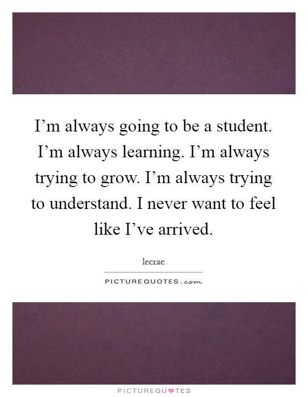 I'm always going to be a student. I'm always learning. I'm always trying to grow. I'm always trying to understand. I never want to feel like I've arrived Picture Quote #1