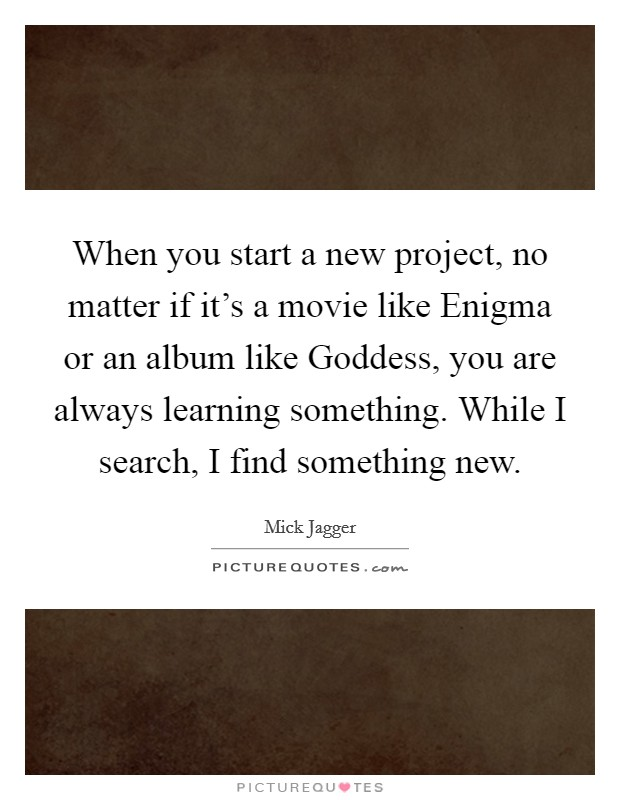 When you start a new project, no matter if it's a movie like Enigma or an album like Goddess, you are always learning something. While I search, I find something new Picture Quote #1