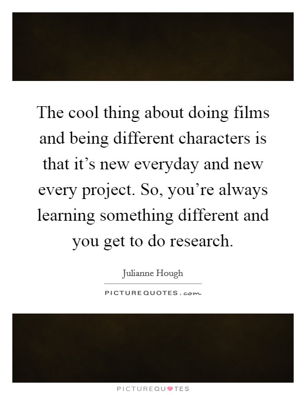 The cool thing about doing films and being different characters is that it's new everyday and new every project. So, you're always learning something different and you get to do research Picture Quote #1