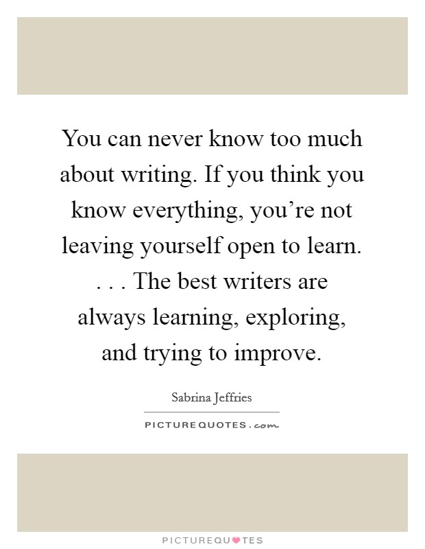 You can never know too much about writing. If you think you know everything, you're not leaving yourself open to learn. . . . The best writers are always learning, exploring, and trying to improve Picture Quote #1
