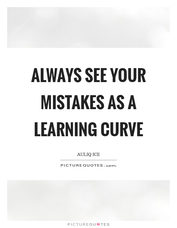 Always see your mistakes as a learning curve Picture Quote #1