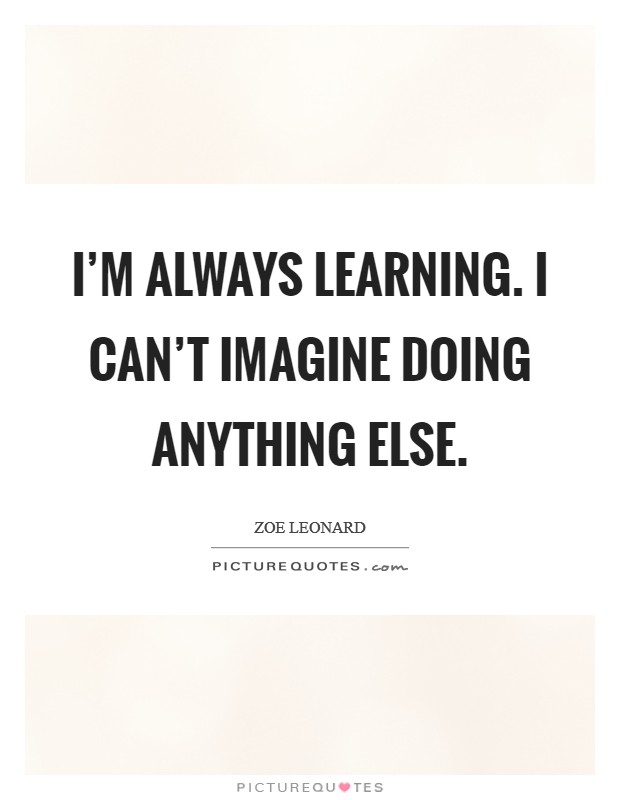 I'm always learning. I can't imagine doing anything else Picture Quote #1