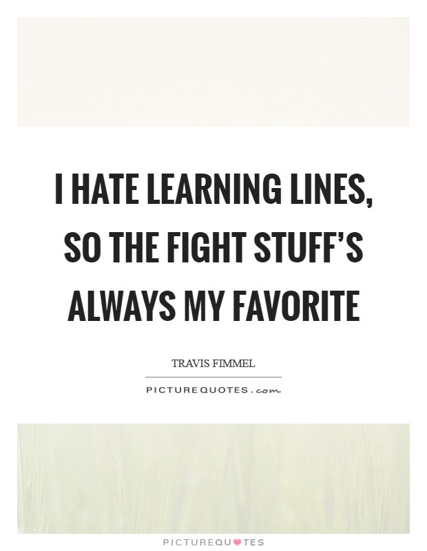 I hate learning lines, so the fight stuff's always my favorite Picture Quote #1