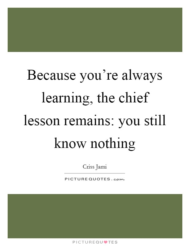 Because you're always learning, the chief lesson remains: you still know nothing Picture Quote #1