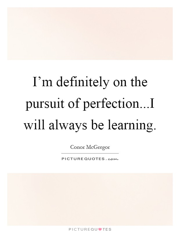 I'm definitely on the pursuit of perfection...I will always be learning Picture Quote #1