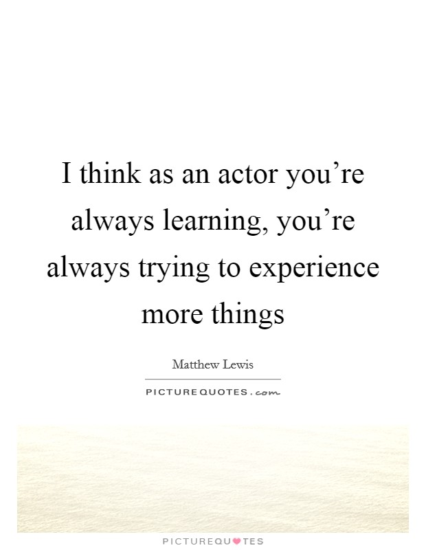 I think as an actor you're always learning, you're always trying to experience more things Picture Quote #1