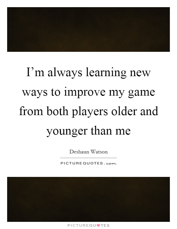 I'm always learning new ways to improve my game from both players older and younger than me Picture Quote #1