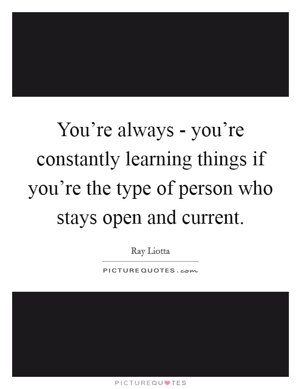 You're always - you're constantly learning things if you're the type of person who stays open and current Picture Quote #1