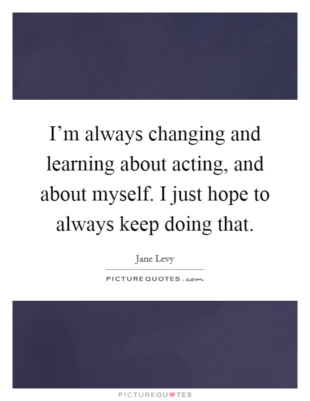 I'm always changing and learning about acting, and about myself. I just hope to always keep doing that Picture Quote #1