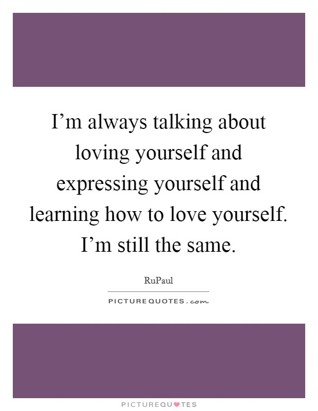 I'm always talking about loving yourself and expressing yourself and learning how to love yourself. I'm still the same Picture Quote #1