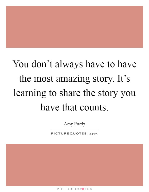 You don't always have to have the most amazing story. It's learning to share the story you have that counts Picture Quote #1