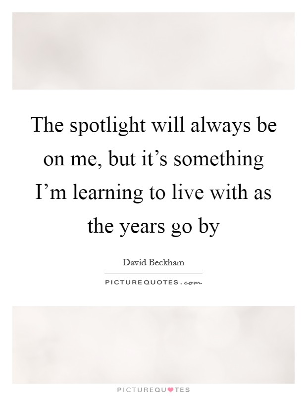 The spotlight will always be on me, but it's something I'm learning to live with as the years go by Picture Quote #1