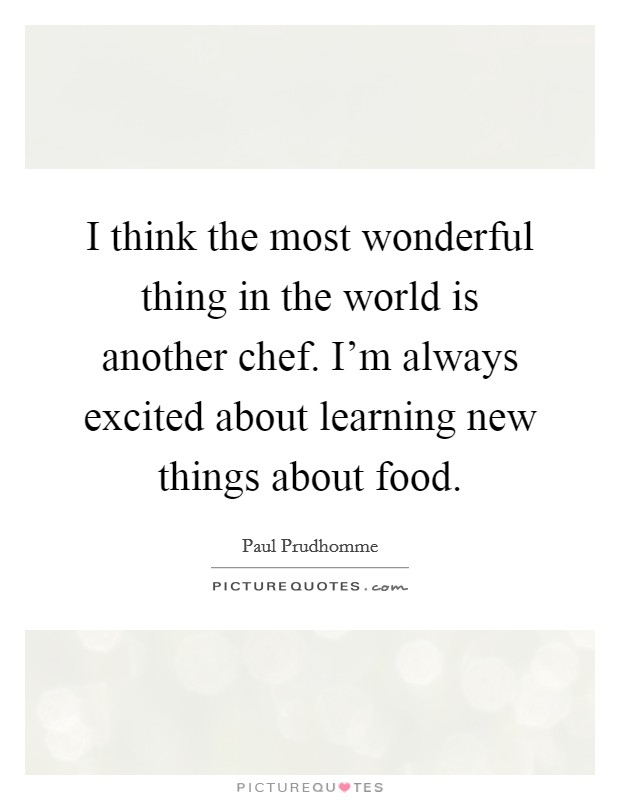 I think the most wonderful thing in the world is another chef. I'm always excited about learning new things about food. Picture Quote #1