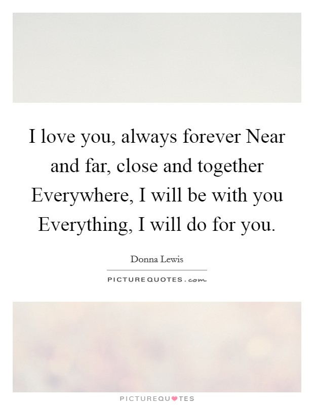 I love you, always forever Near and far, close and together Everywhere, I will be with you Everything, I will do for you Picture Quote #1