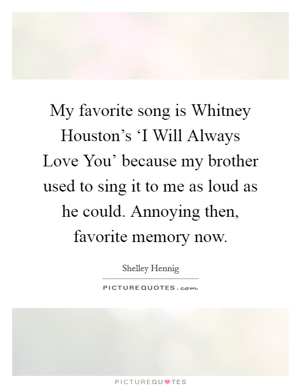 My favorite song is Whitney Houston's 'I Will Always Love You' because my brother used to sing it to me as loud as he could. Annoying then, favorite memory now Picture Quote #1