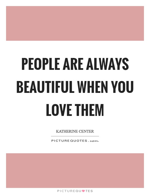 People are always beautiful when you love them Picture Quote #1