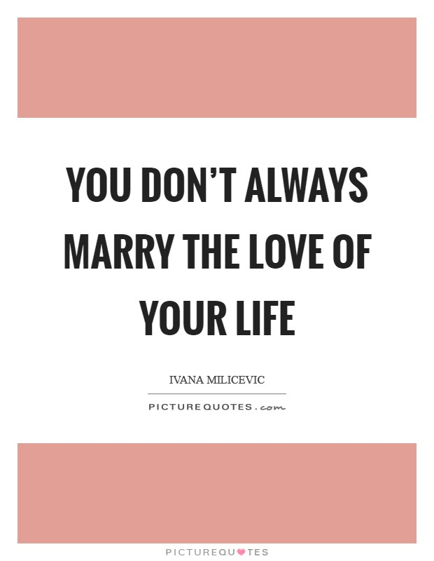 You don't always marry the love of your life Picture Quote #1
