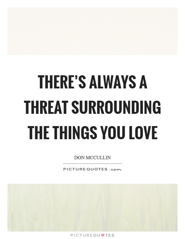 There's always a threat surrounding the things you love Picture Quote #1