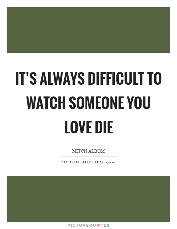 It's always difficult to watch someone you love die Picture Quote #1