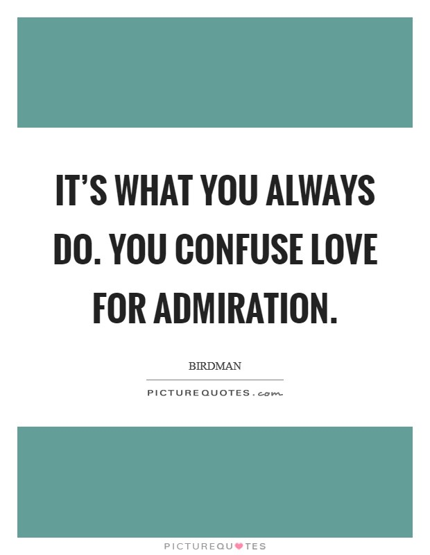 It's what you always do. You confuse love for admiration Picture Quote #1