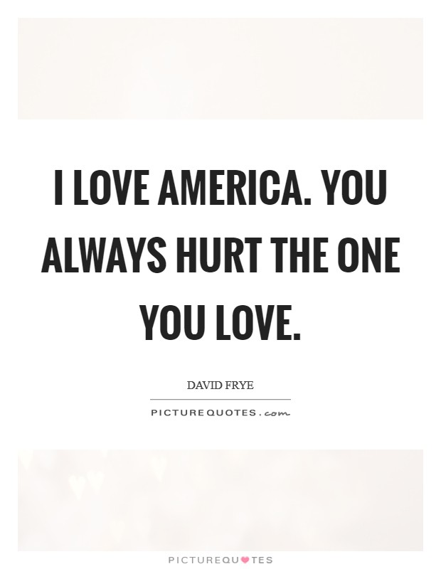 I love America. You always hurt the one you love Picture Quote #1
